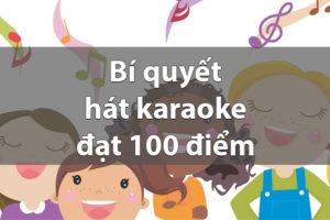 Bạn nên biết Bí quyết hát karaoke đạt 100 điểm